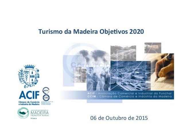 Turismo  da  Madeira  Obje0vos  2020   06  de  Outubro  de  2015