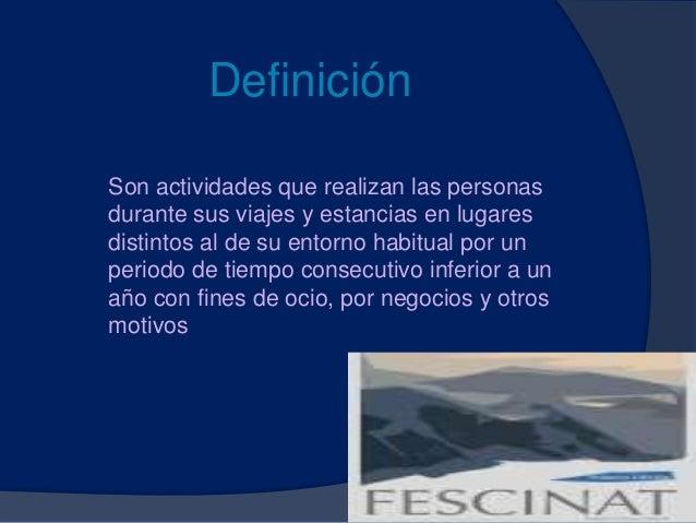 Definición Son actividades que realizan las personas durante sus viajes y estancias en lugares distintos al de su entorno ...
