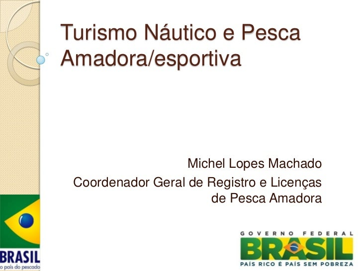 Turismo Náutico e PescaAmadora/esportiva                   Michel Lopes Machado Coordenador Geral de Registro e Licenças  ...