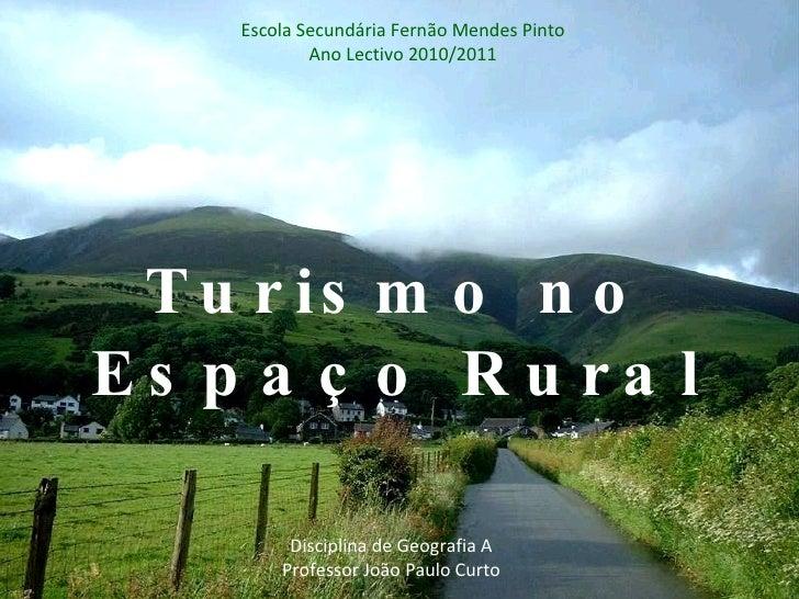 Turismo no Espaço Rural Escola Secundária Fernão Mendes Pinto Ano Lectivo 2010/2011 Disciplina de Geografia A Professor Jo...