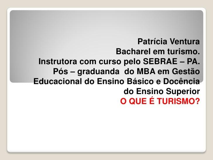 Patrícia Ventura                    Bacharel em turismo. Instrutora com curso pelo SEBRAE – PA.     Pós – graduanda do MBA...