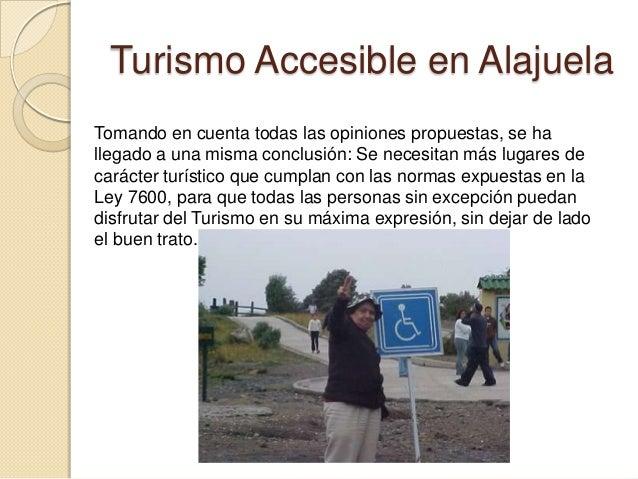 Turismo Accesible en AlajuelaTomando en cuenta todas las opiniones propuestas, se hallegado a una misma conclusión: Se nec...