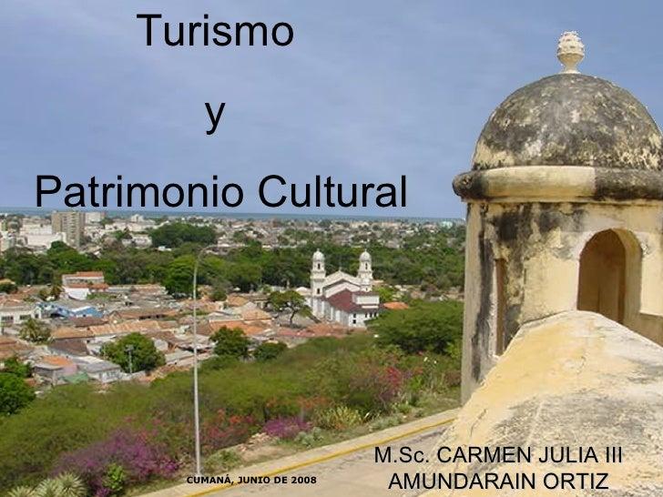 Turismo  y  Patrimonio Cultural M.Sc. CARMEN JULIA III AMUNDARAIN ORTIZ CUMANÁ, JUNIO DE 2008
