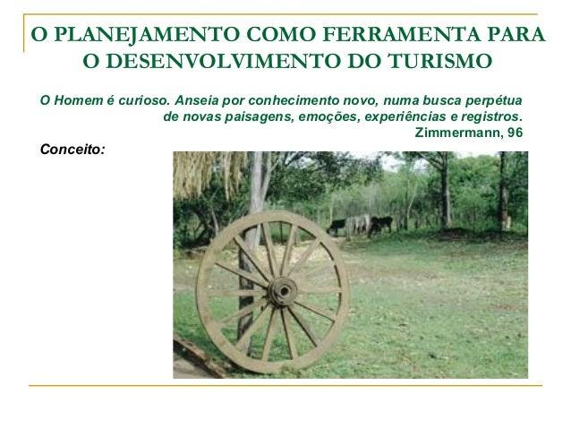 O PLANEJAMENTO COMO FERRAMENTA PARA O DESENVOLVIMENTO DO TURISMO O Turismo Rural, em área rural, ou em espaço rural, vem d...