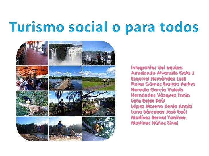 Turismo social o para todos<br />Integrantes del equipo:<br />Arredondo Alvarado Gala J.<br />Esquivel Hernández Lesli<br ...