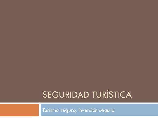 SEGURIDAD TURÍSTICA Turismo seguro, Inversión segura