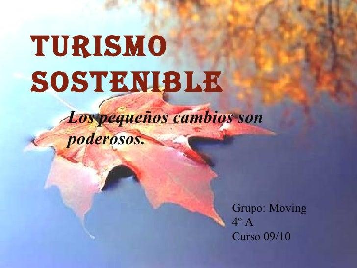 TURISMO SOSTENIBLE Los pequeños cambios son poderosos. Grupo: Moving 4º A Curso 09/10