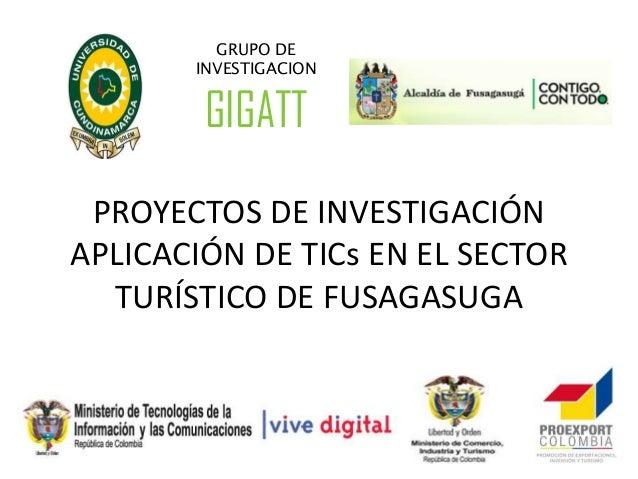 GRUPO DE       INVESTIGACION        GIGATT PROYECTOS DE INVESTIGACIÓNAPLICACIÓN DE TICs EN EL SECTOR  TURÍSTICO DE FUSAGAS...