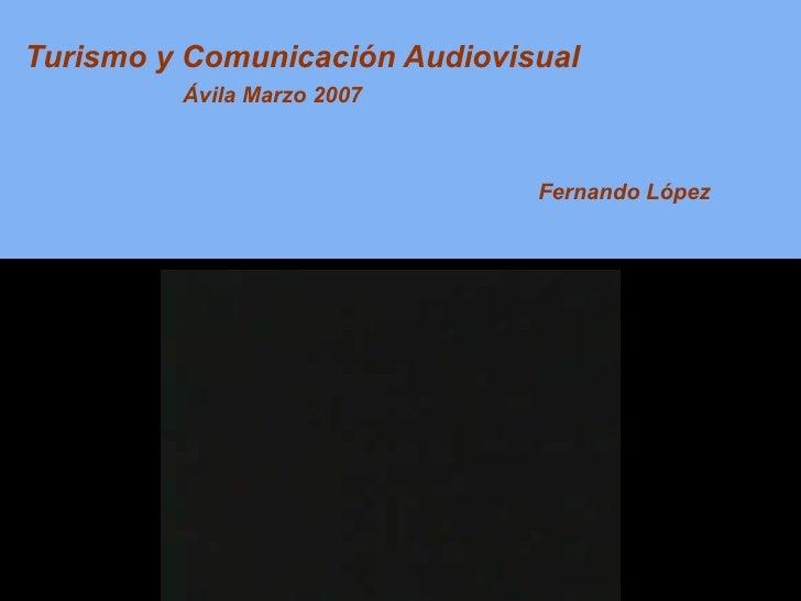 Turismo y Comunicación Audiovisual Fernando López Ávila Marzo 2007