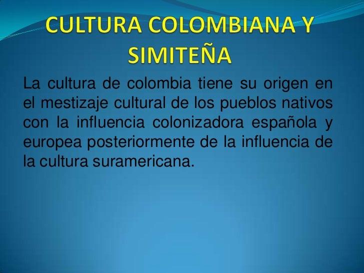CULTURA COLOMBIANA Y SIMITEÑA<br />Lacultura decolombiatiene su origen en el mestizaje cultural de los pueblos nativos ...
