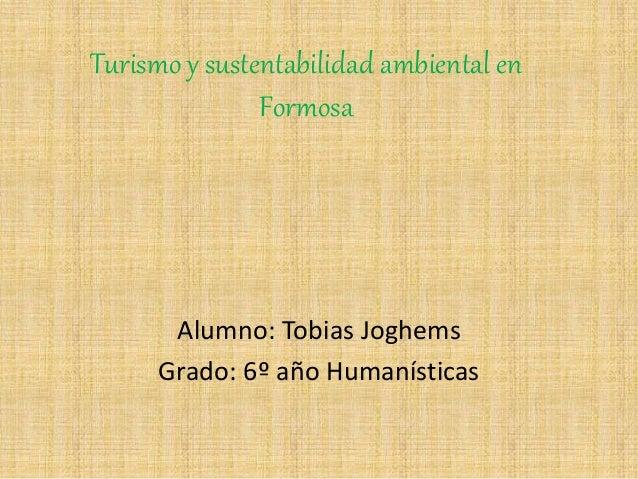 Turismo y sustentabilidad ambiental en Formosa Alumno: Tobias Joghems Grado: 6º año Humanísticas