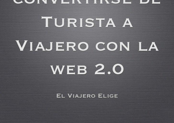 convertirse de    Turista a Viajero con la     web 2.0     El Viajero Elige