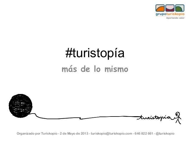 #turistopíamás de lo mismoOrganizado por Turiskopio - 2 de Mayo de 2013 - turiskopio@turiskopio.com - 646 822 661 - @turis...