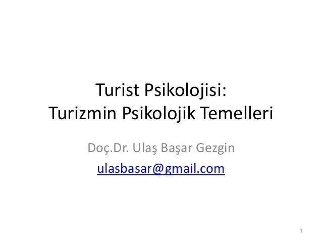 Turist Psikolojisi: Turizmin Psikolojik Temelleri Doç.Dr. Ulaş Başar Gezgin ulasbasar@gmail.com 1