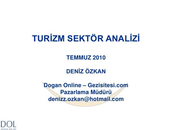 TURİZM SEKTÖR ANALİZİ<br />TEMMUZ 2010<br />DENİZ ÖZKAN<br />Dogan Online – Gezisitesi.com<br />Pazarlama Müdürü<br />deni...