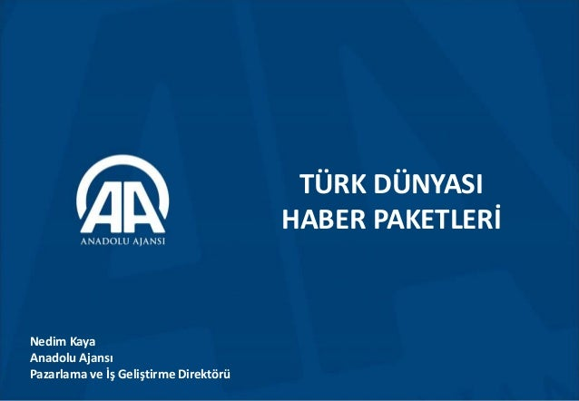 TÜRK DÜNYASI HABER PAKETLERİ Nedim Kaya Anadolu Ajansı Pazarlama ve İş Geliştirme Direktörü