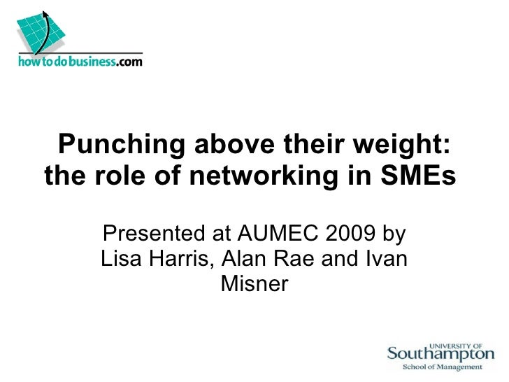 Punching above their weight: the role of networking in SMEs  Presented at AUMEC 2009 by Lisa Harris, Alan Rae and Ivan Mis...