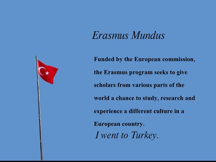 I went to Turkey. Erasmus Mundus Funded by the European commission, the Erasmus program seeks to give scholars from variou...