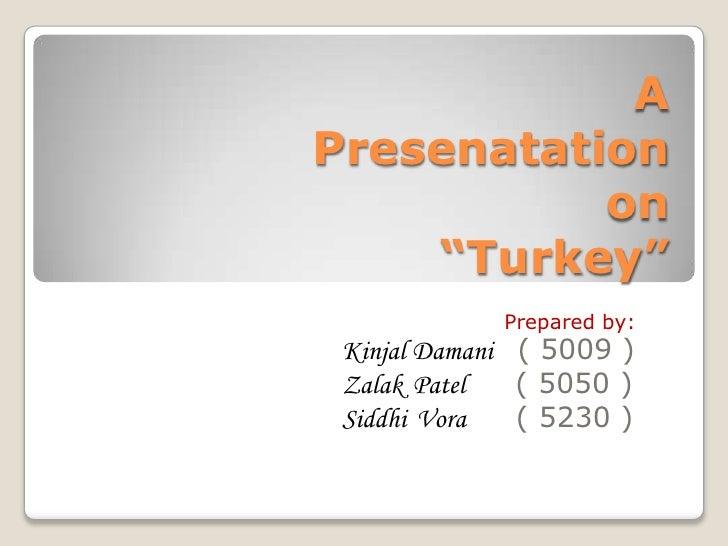 "A Presenatationon ""Turkey""<br />Prepared by:<br />KinjalDamani( 5009 )<br />ZalakPatel     ( 5050 )<br />SiddhiVora     ( ..."