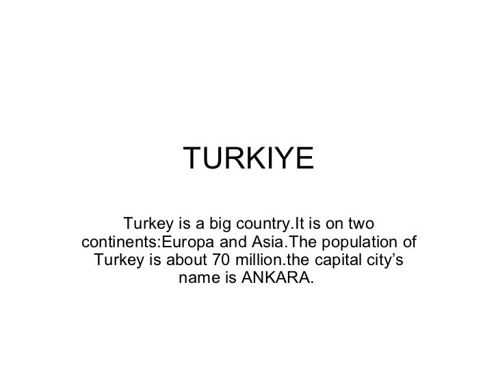 TURKIYE      Turkey is a big country.It is on twocontinents:Europa and Asia.The population of Turkey is about 70 million.t...