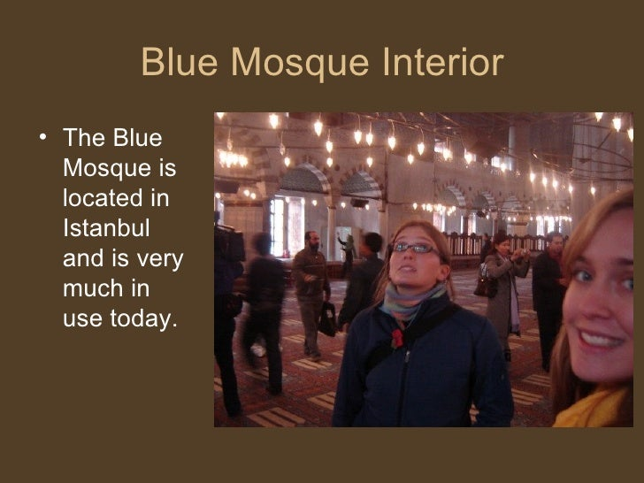 Blue Mosque Interior <ul><li>The Blue Mosque is located in Istanbul and is very much in use today. </li></ul>