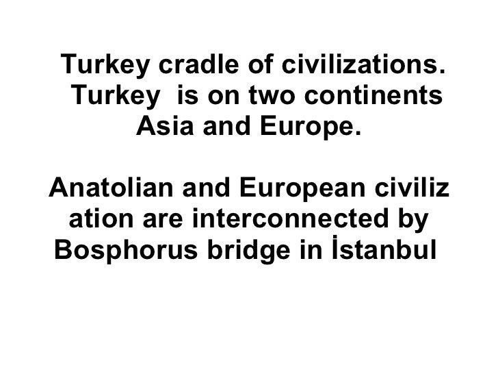 Turkeycradle ofcivilizations.   Turkey is on two continents  Asia and Europe.  AnatolianandEuropeancivilizationare ...