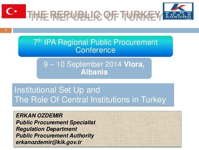 THE REPUBLIC OF TURKEY  1  ERKAN OZDEMIR Public Procurement Specialist  Regulation Department Public Procurement Authority...