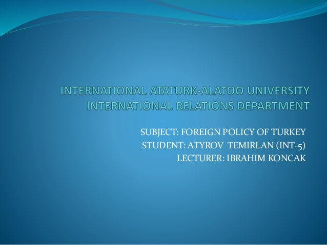 SUBJECT: FOREIGN POLICY OF TURKEY STUDENT: ATYROV TEMIRLAN (INT-5) LECTURER: IBRAHIM KONCAK