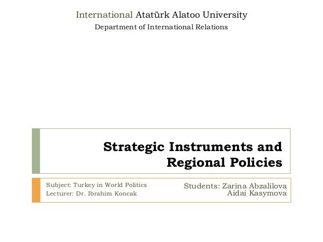 Strategic Instruments and Regional Policies Subject: Turkey in World Politics Lecturer: Dr. Ibrahim Koncak International A...