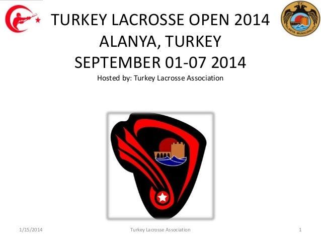 TURKEY LACROSSE OPEN 2014 ALANYA, TURKEY SEPTEMBER 01-07 2014 Hosted by: Turkey Lacrosse Association  1/15/2014  Turkey La...