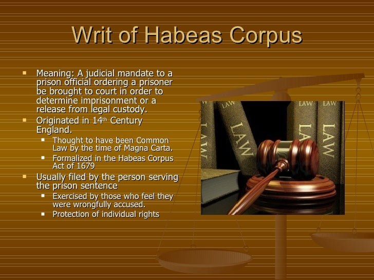 writ of habeas corpus Habeas corpus is a writ that states that a person cannot be kept in prison unless they have first been brought before a court of law, which decides whether it is legal for them to be kept in prison.