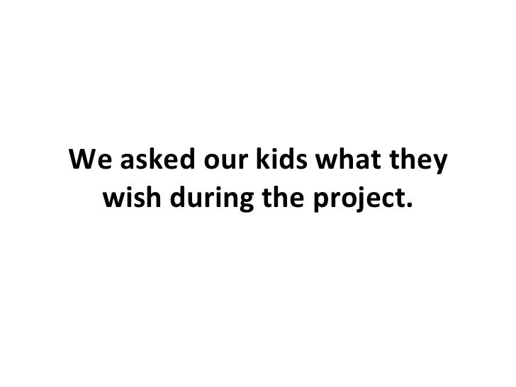 We asked our kids what they wish during the project.