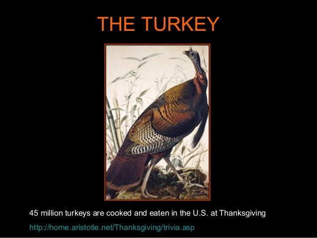 THE TURKEY 45 million turkeys are cooked and eaten in the U.S. at Thanksgiving http://home.aristotle.net/Thanksgiving/triv...