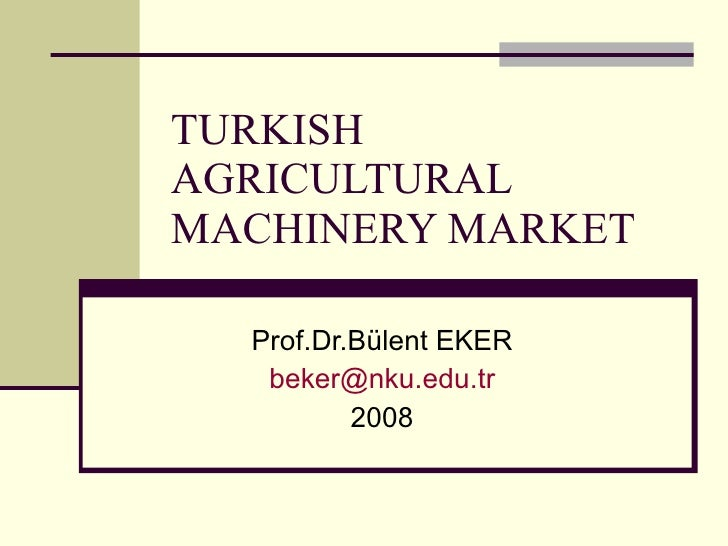 TURKISH AGRICULTURAL MACHINERY MARKET Prof.Dr.Bülent EKER [email_address] 2008