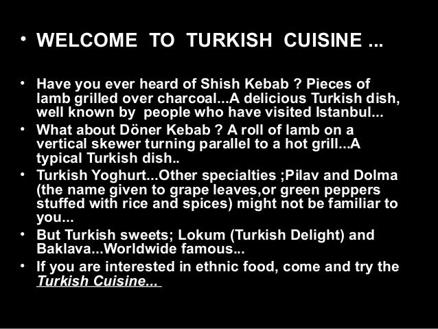 • WELCOME  TO  TURKISH  CUISINE ... • Have you ever heard of Shish Kebab ? Pieces of  lamb grilled over charcoal...A delic...