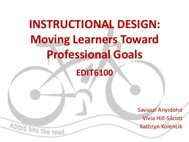 INSTRUCTIONAL DESIGN: Moving Learners Toward Professional Goals EDIT6100  Saviour Anyidoho Vivia Hill-Silcott Kathryn Kole...