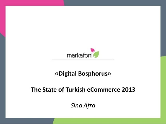 «Digital Bosphorus»The State of Turkish eCommerce 2013             Sina Afra