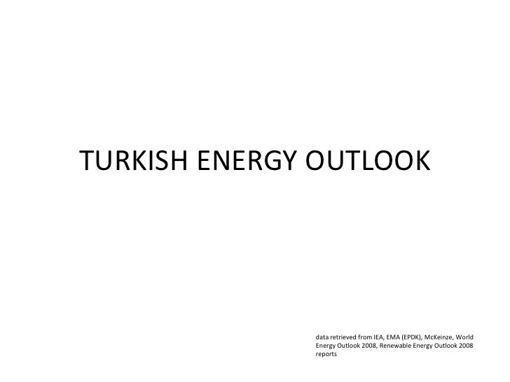 TURKISH ENERGY OUTLOOK<br />data retrieved from IEA, EMA (EPDK), McKeinze, World Energy Outlook 2008, Renewable Energy Out...