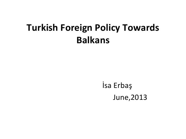 Turkish Foreign Policy TowardsBalkansİsa ErbaşJune,2013