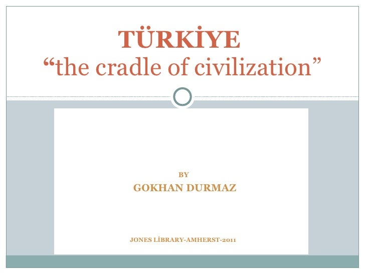 "BY   GOKHAN DURMAZ TÜRKİYE  "" the cradle of civilization"" JONES LİBRARY-AMHERST-2011"