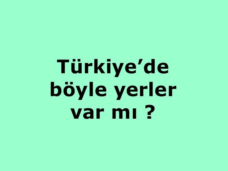 Türkiye'de böyle yerler var mı ?