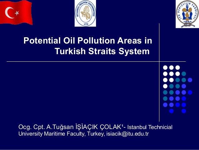 Potential Oil Pollution Areas in Turkish Straits System  Ocg. Cpt. A.Tuğsan İŞİAÇIK ÇOLAK¹- Istanbul Technicial University...
