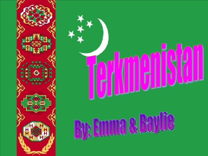 Terkmenistan By: Emma & Baylie