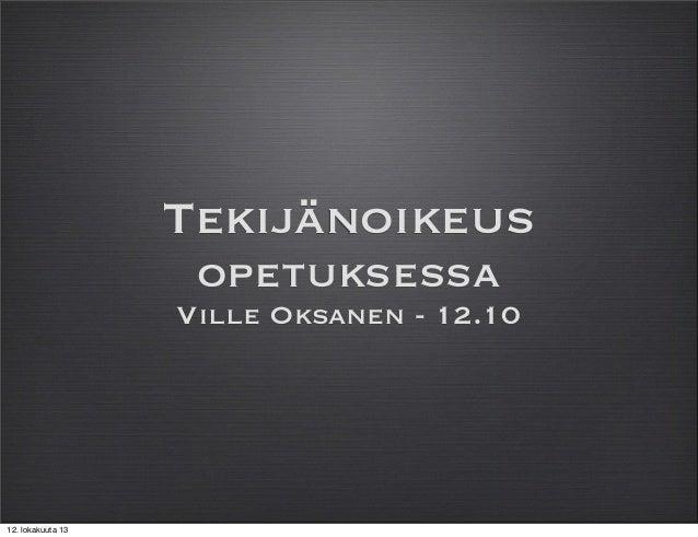 Tekijänoikeus opetuksessa Ville Oksanen - 12.10  12. lokakuuta 13
