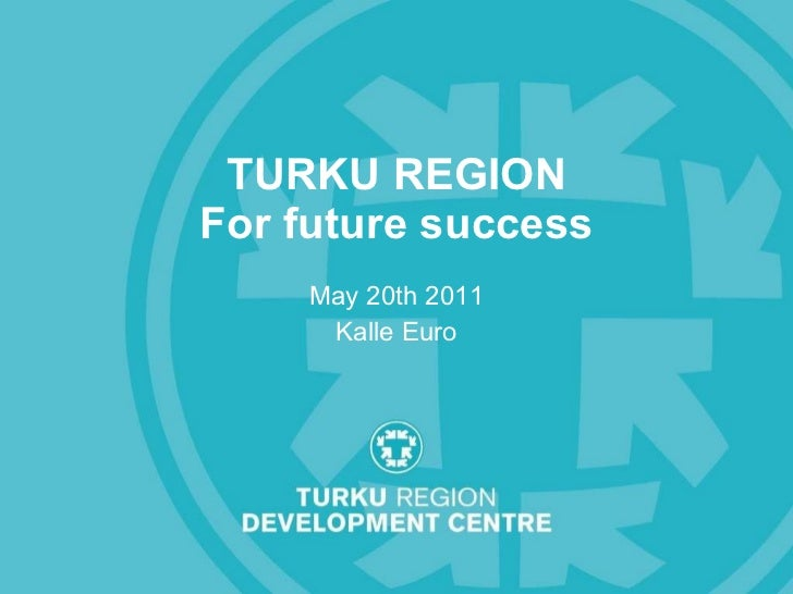 TURKU REGION For future success May 20th 2011 Kalle Euro