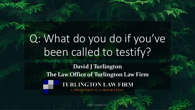 Q: What do you do if you've been called to testify? David J Turlington The Law Office of Turlington Law Firm David Turling...