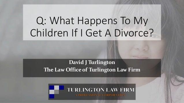 Q: What Happens To My Children If I Get A Divorce? David J Turlington The Law Office of Turlington Law Firm David Turlingt...