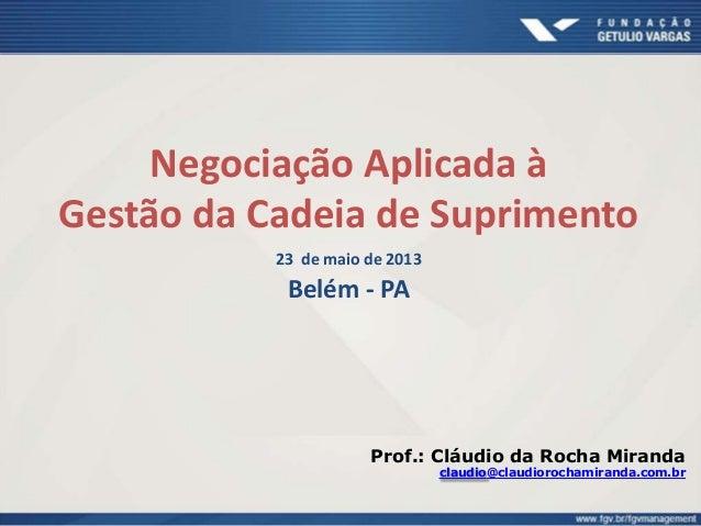 Negociação Aplicada à Gestão da Cadeia de Suprimento 23 de maio de 2013 Belém - PA Prof.: Cláudio da Rocha Miranda claudio...