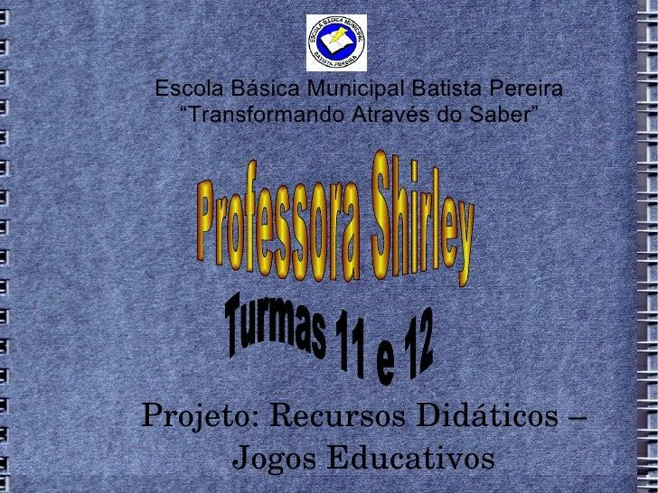 """Escola Básica Municipal Batista Pereira  """"Transformando Através do Saber""""Projeto:RecursosDidáticos–      JogosEducati..."""