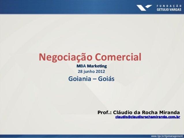 Negociação Comercial MBA MarketingMBA Marketing 28 junho 2012 Goiania – Goiás Prof.: Cláudio da Rocha Miranda claudioclaud...